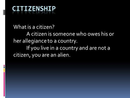 What is a citizen? A citizen is someone who owes his or her allegiance to a country. If you live in a country and are not a citizen, you are an alien.