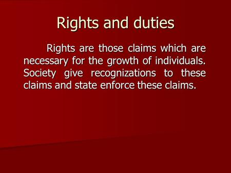 Rights and duties Rights are those claims which are necessary for the growth of individuals. Society give recognizations to these claims and state enforce.