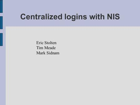 Centralized logins with NIS Eric Stolten Tim Meade Mark Sidnam.