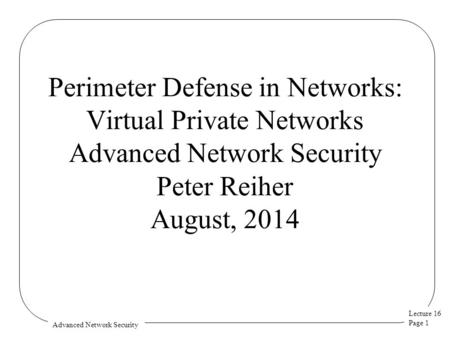 Lecture 16 Page 1 Advanced Network Security Perimeter Defense in Networks: Virtual Private Networks Advanced Network Security Peter Reiher August, 2014.