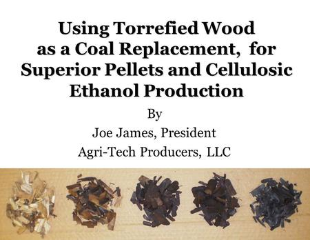 Agri-Tech Producers, LLC Using Torrefied Wood as a Coal Replacement, for Superior Pellets and Cellulosic Ethanol Production By Joe James, President Agri-Tech.