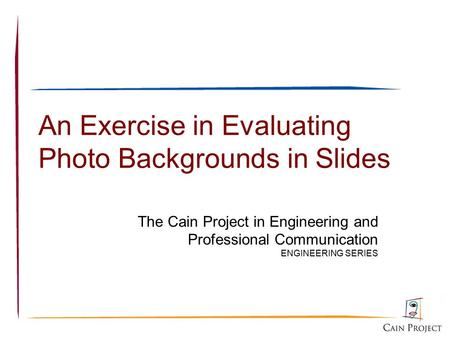An Exercise in Evaluating Photo Backgrounds in Slides The Cain Project in Engineering and Professional Communication ENGINEERING SERIES.