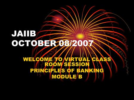 JAIIB OCTOBER 08/2007 WELCOME TO VIRTUAL CLASS ROOM SESSION PRINCIPLES OF BANKING MODULE B.