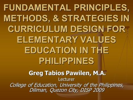 FUNDAMENTAL PRINCIPLES, METHODS, & STRATEGIES IN CURRICULUM DESIGN FOR ELEMENTARY VALUES EDUCATION IN THE PHILIPPINES Greg Tabios Pawilen, M.A. Greg Tabios.