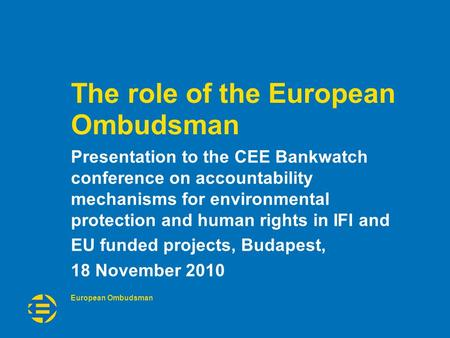 European Ombudsman The role of the European Ombudsman Presentation to the CEE Bankwatch conference on accountability mechanisms for environmental protection.