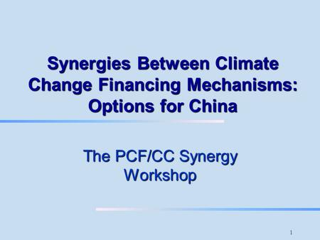 1 Synergies Between Climate Change Financing Mechanisms: Options for China The PCF/CC Synergy Workshop.