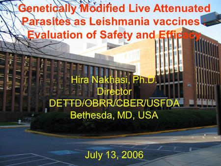 Genetically Modified Live Attenuated Parasites as Leishmania vaccines : Evaluation of Safety and Efficacy Hira Nakhasi, Ph.D. Director DETTD/OBRR/CBER/USFDA.