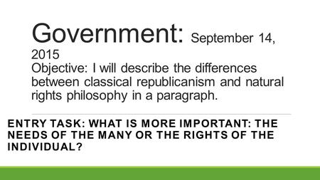 Government: September 14, 2015 Objective: I will describe the differences between classical republicanism and natural rights philosophy in a paragraph.