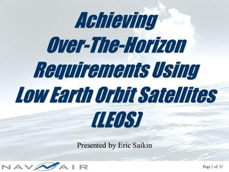 Page 1 of 35 Achieving Over-The-Horizon Requirements Using Low Earth Orbit Satellites (LEOS) Presented by Eric Saikin.
