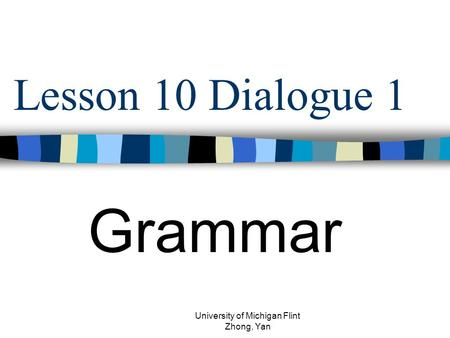 Lesson 10 Dialogue 1 Grammar University of Michigan Flint Zhong, Yan.