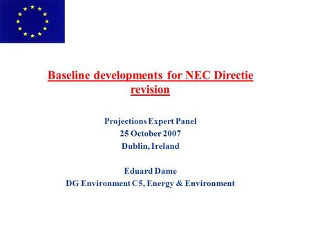 Baseline developments for NEC Directie revision Projections Expert Panel 25 October 2007 Dublin, Ireland Eduard Dame DG Environment C5, Energy & Environment.
