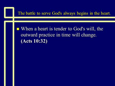 The battle to serve God's always begins in the heart. n When a heart is tender to God's will, the outward practice in time will change. (Acts 10:32)
