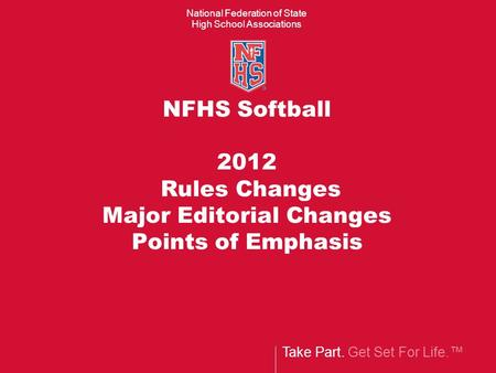 Take Part. Get Set For Life.™ National Federation of State High School Associations NFHS Softball 2012 Rules Changes Major Editorial Changes Points of.
