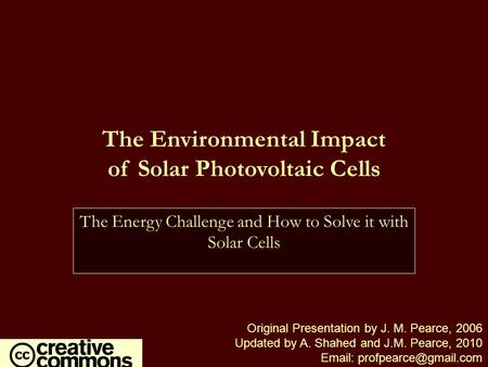 The Environmental Impact of Solar Photovoltaic Cells Original Presentation by J. M. Pearce, 2006 Updated by A. Shahed and J.M. Pearce, 2010