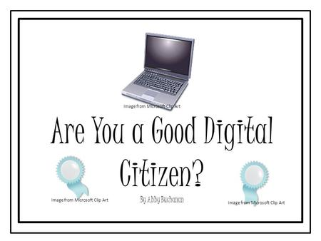 Are You a Good Digital Citizen? By Abby Buchanan Image from Microsoft Clip Art.