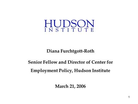 1 Diana Furchtgott-Roth Senior Fellow and Director of Center for Employment Policy, Hudson Institute March 21, 2006.