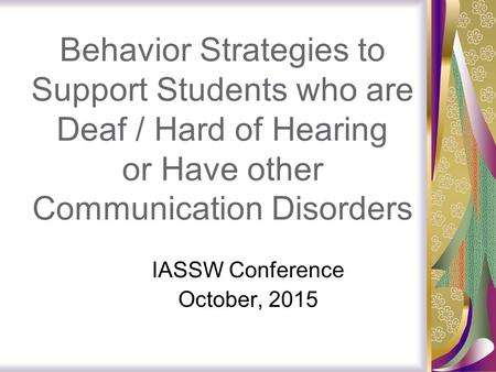 Behavior Strategies to Support Students who are Deaf / Hard of Hearing or Have other Communication Disorders IASSW Conference October, 2015.