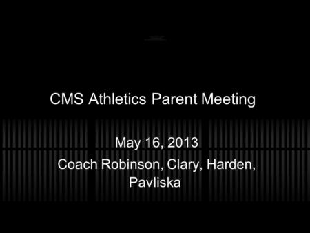 CMS Athletics Parent Meeting May 16, 2013 Coach Robinson, Clary, Harden, Pavliska.