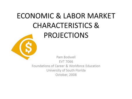 ECONOMIC & LABOR MARKET CHARACTERISTICS & PROJECTIONS Pam Bodwell EVT 7066 Foundations of Career & Workforce Education University of South Florida October,