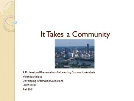 It Takes a Community A Professional Presentation of a Learning Community Analysis Yulonda Wallace Developing Information Collections LIBM 6360 Fall 2011.