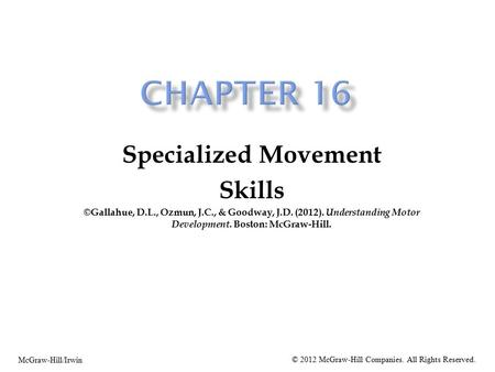 Specialized Movement Skills ©Gallahue, D.L., Ozmun, J.C., & Goodway, J.D. (2012). Understanding Motor Development. Boston: McGraw-Hill. McGraw-Hill/Irwin.
