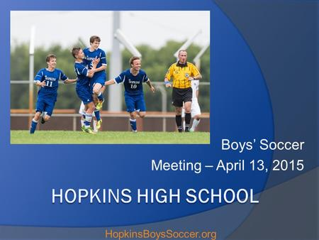 Boys' Soccer Meeting – April 13, 2015 HopkinsBoysSoccer.org.