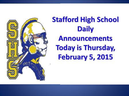Stafford High School Daily Announcements Today is Thursday, February 5, 2015 Stafford High School Daily Announcements Today is Thursday, February 5, 2015.