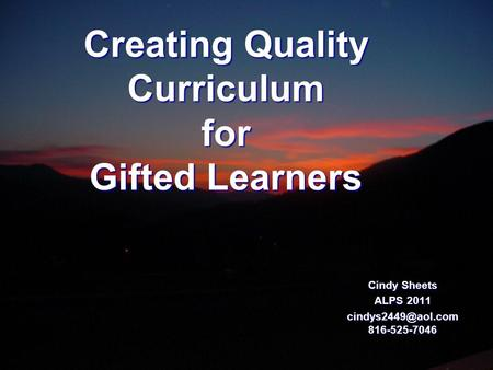 Creating Quality Curriculum for Gifted Learners Cindy Sheets ALPS 2011 816-525-7046.