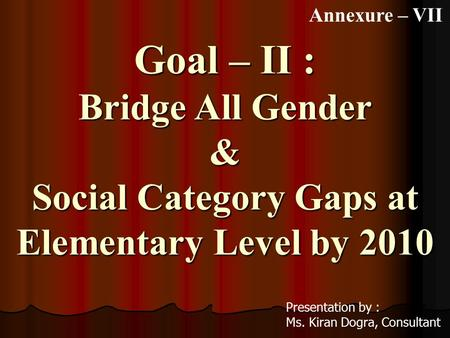 Goal – II : Bridge All Gender & Social Category Gaps at Elementary Level by 2010 Presentation by : Ms. Kiran Dogra, Consultant Annexure – VII.