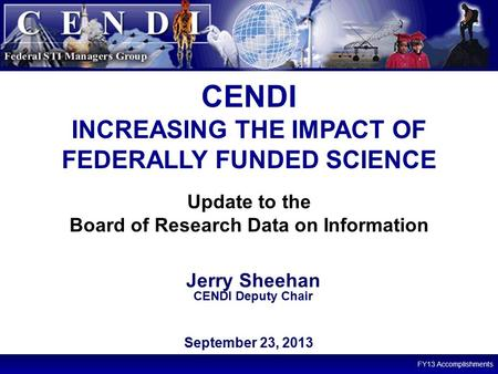 FY13 Accomplishments 1 Update to the Board of Research Data on Information CENDI INCREASING THE IMPACT OF FEDERALLY FUNDED SCIENCE September 23, 2013 Jerry.