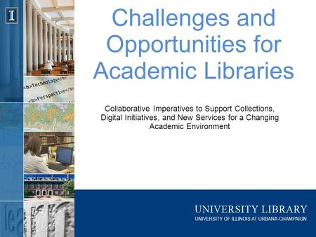 Challenges and Opportunities for Academic Libraries Collaborative Imperatives to Support Collections, Digital Initiatives, and New Services for a Changing.