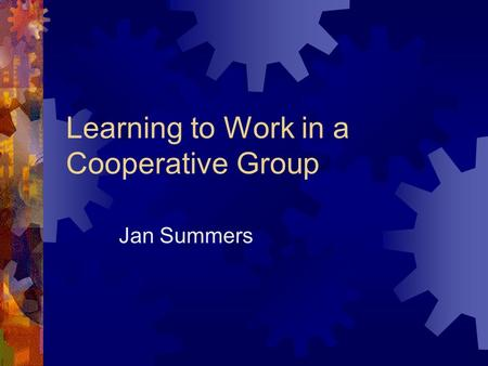 Learning to Work in a Cooperative Group Jan Summers.