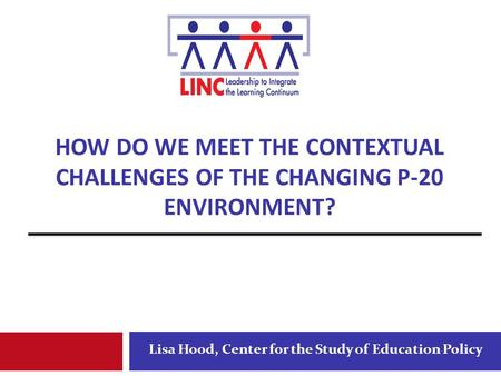 HOW DO WE MEET THE CONTEXTUAL CHALLENGES OF THE CHANGING P-20 ENVIRONMENT? Lisa Hood, Center for the Study of Education Policy.
