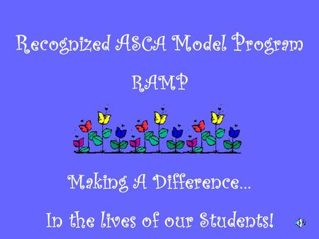 R ecognized A SCA M odel P rogram RAMP Making A Difference… In the lives of our Students!