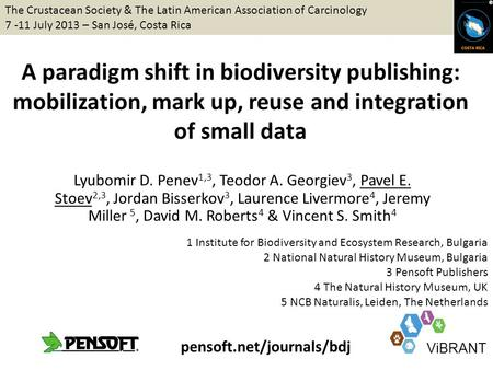 A paradigm shift in biodiversity publishing: mobilization, mark up, reuse and integration of small data Lyubomir D. Penev 1,3, Teodor A. Georgiev 3, Pavel.