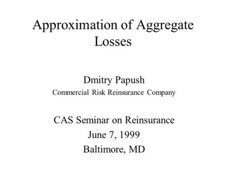 Approximation of Aggregate Losses Dmitry Papush Commercial Risk Reinsurance Company CAS Seminar on Reinsurance June 7, 1999 Baltimore, MD.