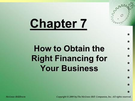 ****************** Chapter 7 How to Obtain the Right Financing for Your Business Copyright © 2009 by The McGraw-Hill Companies, Inc. All rights reserved.McGraw-Hill/Irwin.