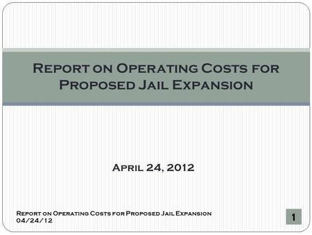 April 24, 2012 Report on Operating Costs for Proposed Jail Expansion 04/24/12 1 Report on Operating Costs for Proposed Jail Expansion.