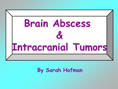 By Sarah Hofman Brain Abscess & Intracranial Tumors.