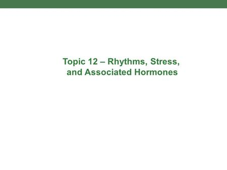 Topic 12 – Rhythms, Stress, and Associated Hormones.