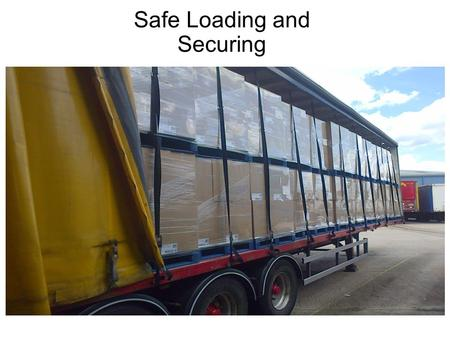 Safe Loading and Securing. Delegate welcome Course objective: To understand the requirements for safe loading and transporting of loads on commercial.