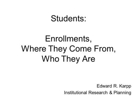 Students: Enrollments, Where They Come From, Who They Are Edward R. Karpp Institutional Research & Planning.