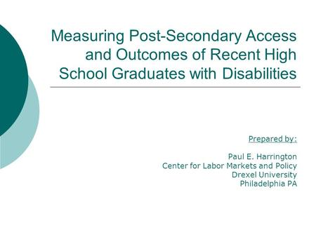 Measuring Post-Secondary Access and Outcomes of Recent High School Graduates with Disabilities Prepared by: Paul E. Harrington Center for Labor Markets.