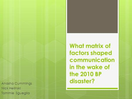 Anasha Cummings Nick Helinski Tommie Sgueglia What matrix of factors shaped communication in the wake of the 2010 BP disaster?