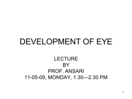 1 DEVELOPMENT OF EYE LECTURE BY PROF. ANSARI 11-05-09, MONDAY, 1.30—2.30 PM.