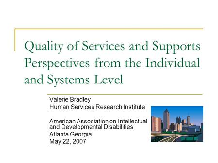 Quality of Services and Supports Perspectives from the Individual and Systems Level Valerie Bradley Human Services Research Institute American Association.