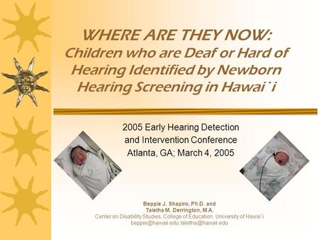 WHERE ARE THEY NOW: Children who are Deaf or Hard of Hearing Identified by Newborn Hearing Screening in Hawai`i 2005 Early Hearing Detection and Intervention.