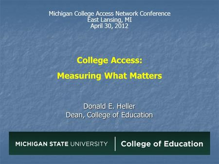 College Access: Measuring What Matters Donald E. Heller Dean, College of Education Michigan College Access Network Conference East Lansing, MI April 30,