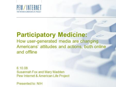 Participatory Medicine: How user-generated media are changing Americans' attitudes and actions, both online and offline 6.10.08 Susannah Fox and Mary Madden.