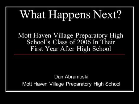 What Happens Next? Mott Haven Village Preparatory High School's Class of 2006 In Their First Year After High School Dan Abramoski Mott Haven Village Preparatory.